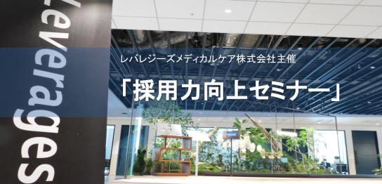 【イベントレポート】レバレジーズメディカルケア株式会社主催「採用力向上セミナー」-第2部-